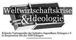 Weltwirtschaftskrise und Ideologie - kritische Vortragsreihe der Initiative Jugendhaus e.V. in Kooperation mit der Volkshochschule Erlangen